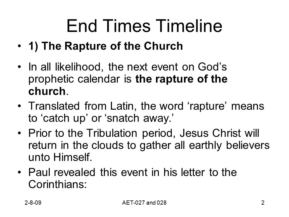 End Times Timeline 1) The Rapture of the Church In all likelihood, the next event on God's prophetic calendar is the rapture of the church. Translated