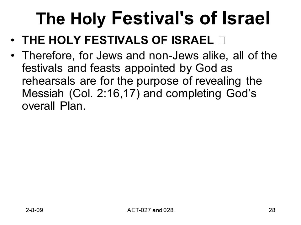 The Holy Festival s of Israel THE HOLY FESTIVALS OF ISRAEL Therefore, for Jews and non-Jews alike, all of the festivals and feasts appointed by God as rehearsals are for the purpose of revealing the Messiah (Col.