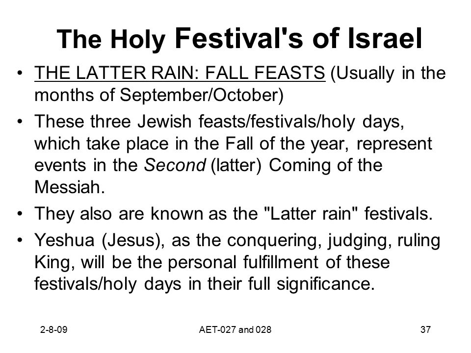 The Holy Festival s of Israel THE LATTER RAIN: FALL FEASTS (Usually in the months of September/October) These three Jewish feasts/festivals/holy days, which take place in the Fall of the year, represent events in the Second (latter) Coming of the Messiah.