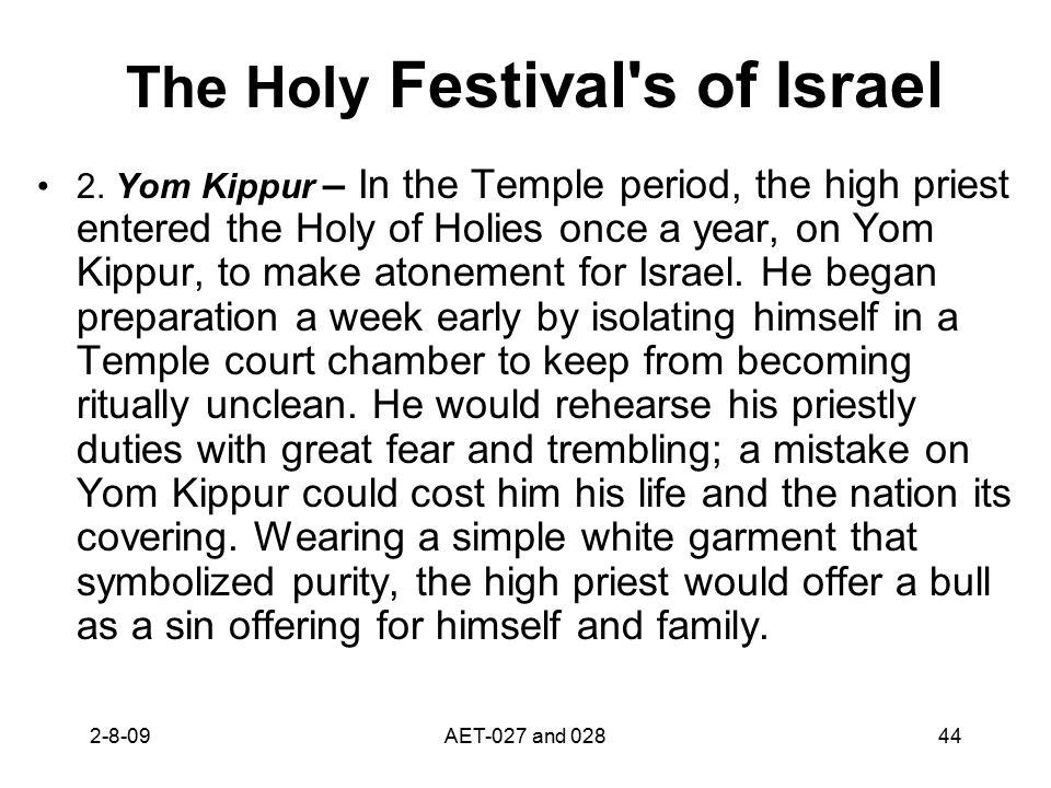 The Holy Festival's of Israel 2. Yom Kippur – In the Temple period, the high priest entered the Holy of Holies once a year, on Yom Kippur, to make ato