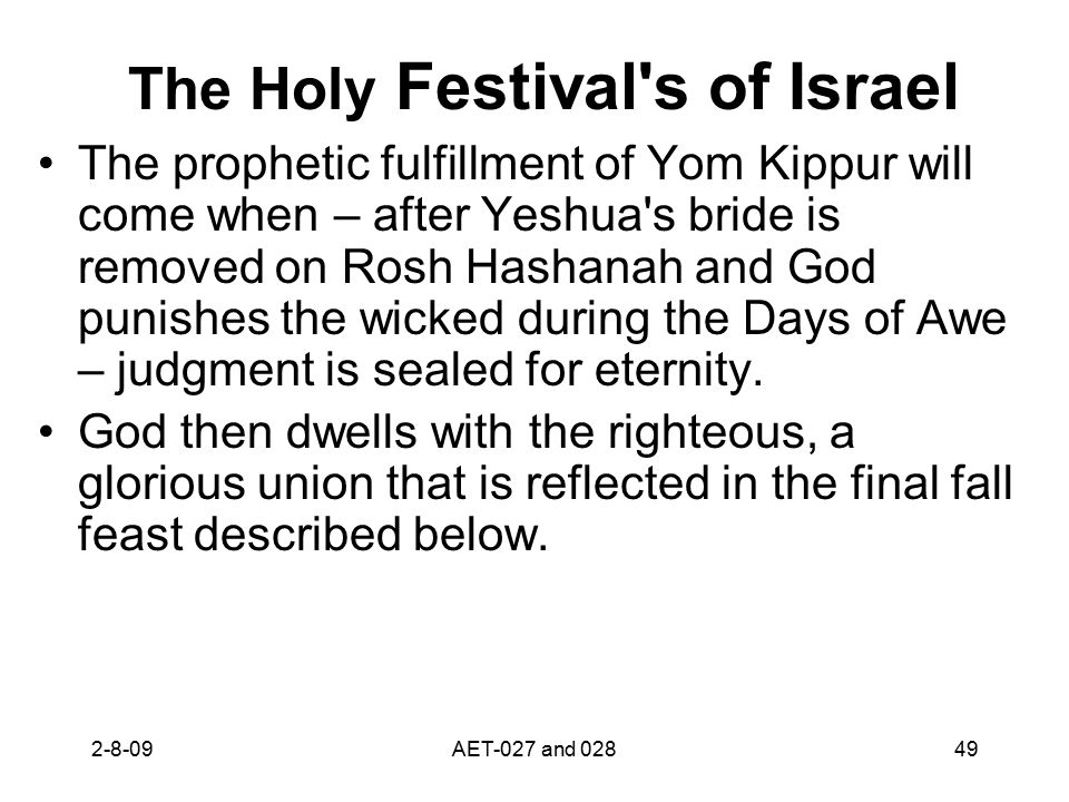 The Holy Festival s of Israel The prophetic fulfillment of Yom Kippur will come when – after Yeshua s bride is removed on Rosh Hashanah and God punishes the wicked during the Days of Awe – judgment is sealed for eternity.