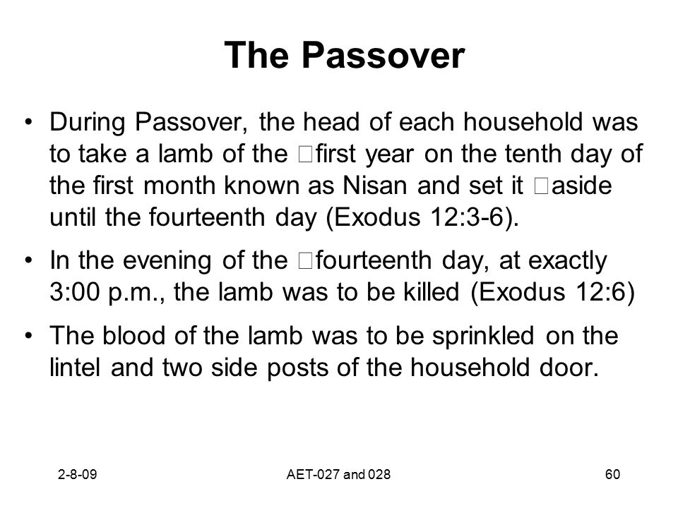 The Passover During Passover, the head of each household was to take a lamb of the first year on the tenth day of the first month known as Nisan and s