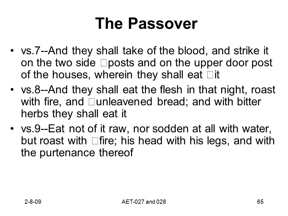 The Passover vs.7--And they shall take of the blood, and strike it on the two side posts and on the upper door post of the houses, wherein they shall eat it vs.8--And they shall eat the flesh in that night, roast with fire, and unleavened bread; and with bitter herbs they shall eat it vs.9--Eat not of it raw, nor sodden at all with water, but roast with fire; his head with his legs, and with the purtenance thereof 2-8-0965AET-027 and 028