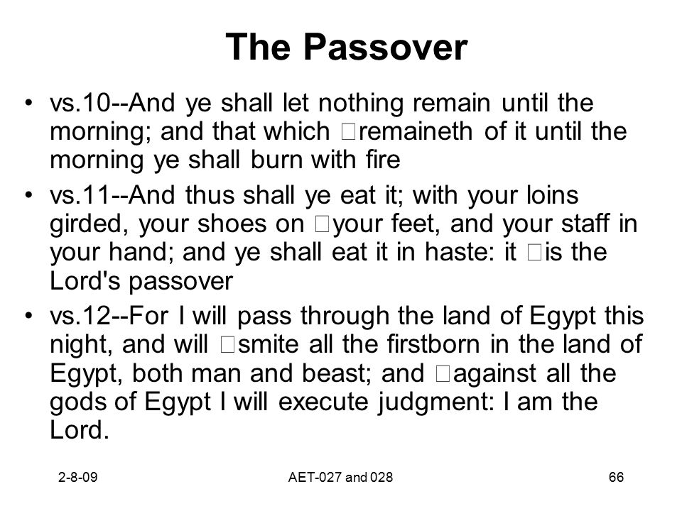 The Passover vs.10--And ye shall let nothing remain until the morning; and that which remaineth of it until the morning ye shall burn with fire vs.11--And thus shall ye eat it; with your loins girded, your shoes on your feet, and your staff in your hand; and ye shall eat it in haste: it is the Lord s passover vs.12--For I will pass through the land of Egypt this night, and will smite all the firstborn in the land of Egypt, both man and beast; and against all the gods of Egypt I will execute judgment: I am the Lord.
