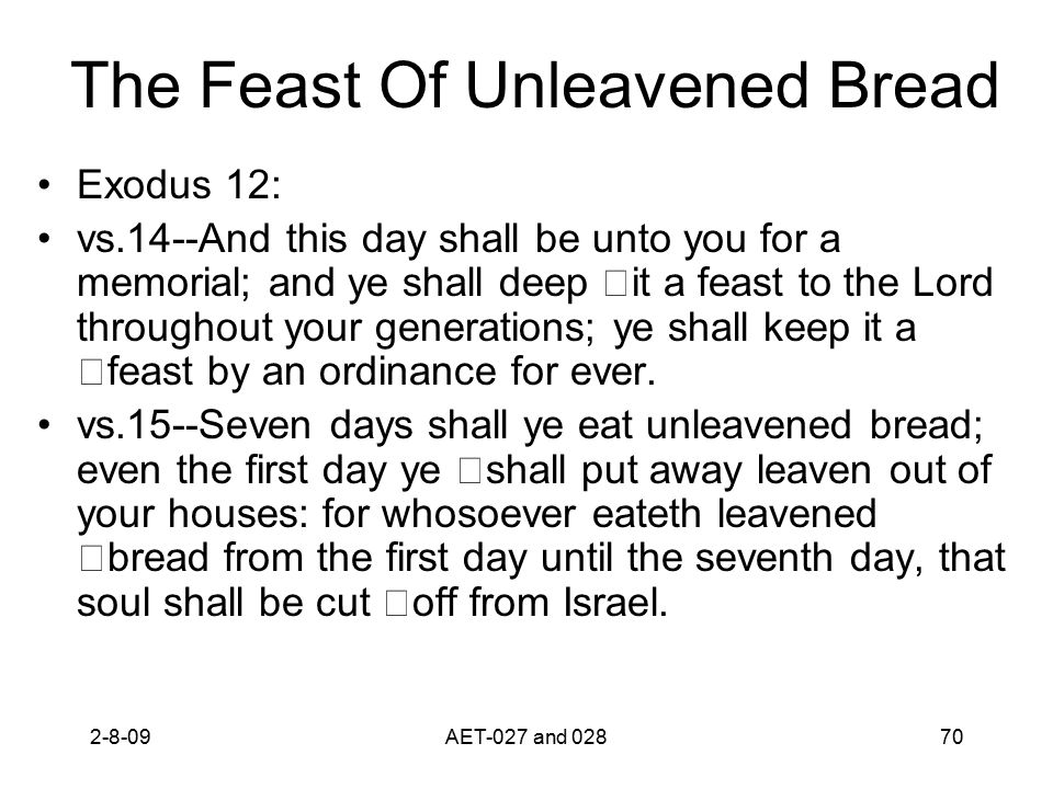 The Feast Of Unleavened Bread Exodus 12: vs.14--And this day shall be unto you for a memorial; and ye shall deep it a feast to the Lord throughout you