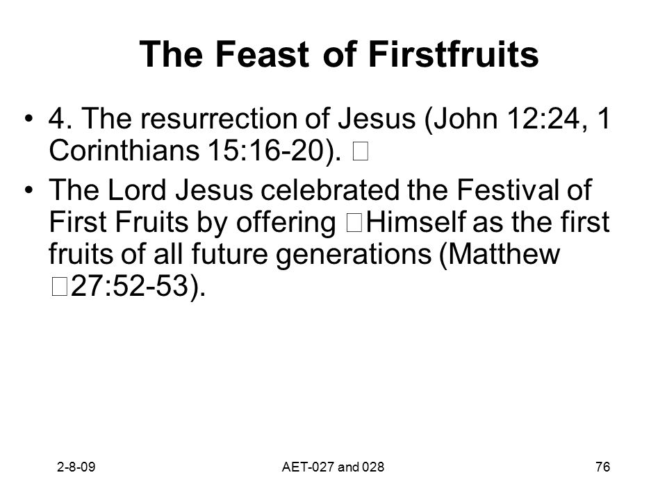 The Feast of Firstfruits 4. The resurrection of Jesus (John 12:24, 1 Corinthians 15:16-20). The Lord Jesus celebrated the Festival of First Fruits by