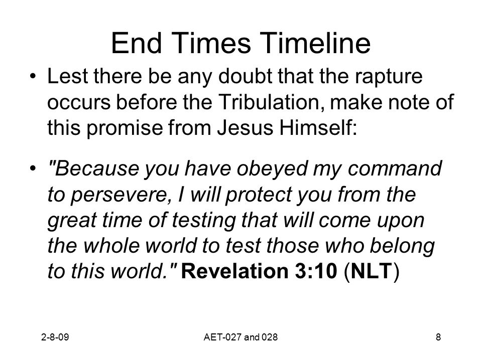 End Times Timeline Lest there be any doubt that the rapture occurs before the Tribulation, make note of this promise from Jesus Himself: