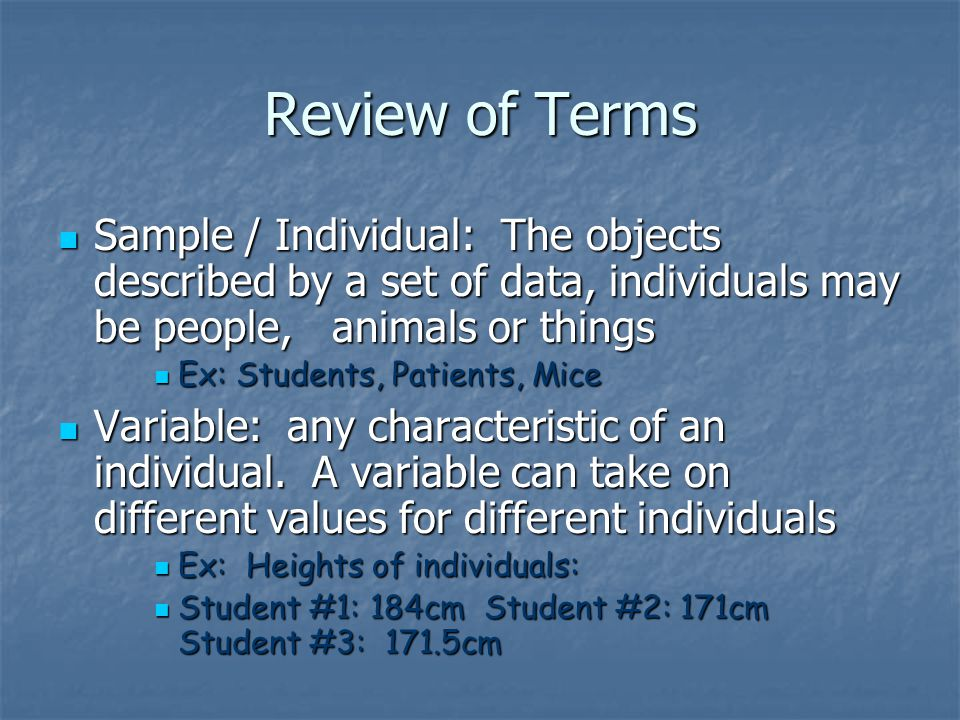 Review of Terms Sample / Individual: The objects described by a set of data, individuals may be people, animals or things Sample / Individual: The objects described by a set of data, individuals may be people, animals or things Ex: Students, Patients, Mice Ex: Students, Patients, Mice Variable: any characteristic of an individual.