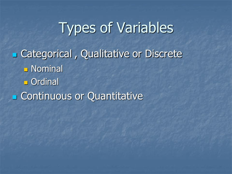 Types of Variables Categorical, Qualitative or Discrete Categorical, Qualitative or Discrete Nominal Nominal Ordinal Ordinal Continuous or Quantitative Continuous or Quantitative