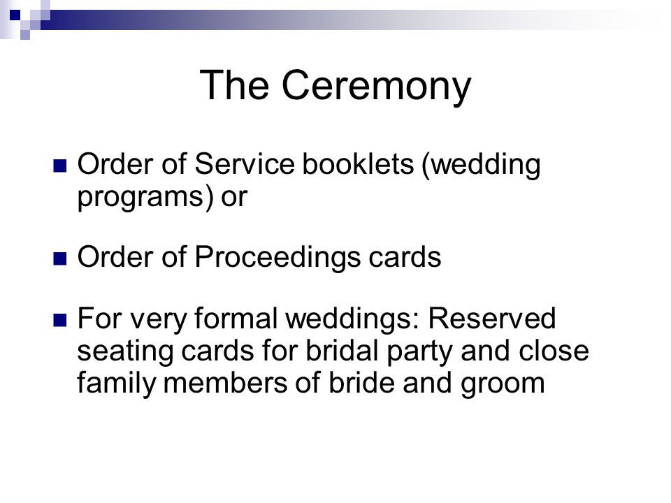 The Ceremony Order of Service booklets (wedding programs) or Order of Proceedings cards For very formal weddings: Reserved seating cards for bridal party and close family members of bride and groom