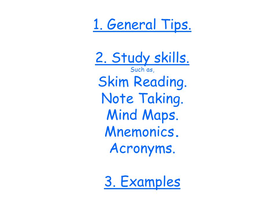 1. General Tips. 2. Study skills. Such as, Skim Reading. Note Taking. Mind Maps. Mnemonics. Acronyms. 3. Examples