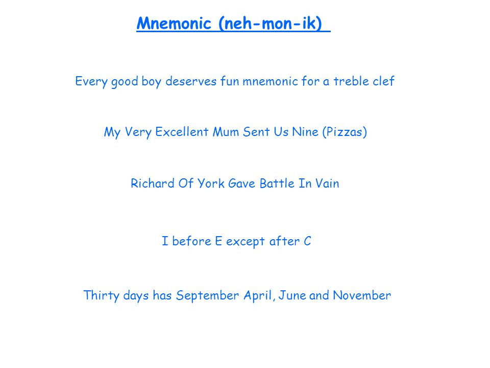 Every good boy deserves fun mnemonic for a treble clef I before E except after C My Very Excellent Mum Sent Us Nine (Pizzas) Mnemonic (neh-mon-ik) Thirty days has September April, June and November Richard Of York Gave Battle In Vain