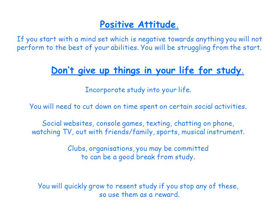 Positive Attitude. If you start with a mind set which is negative towards anything you will not perform to the best of your abilities. You will be str