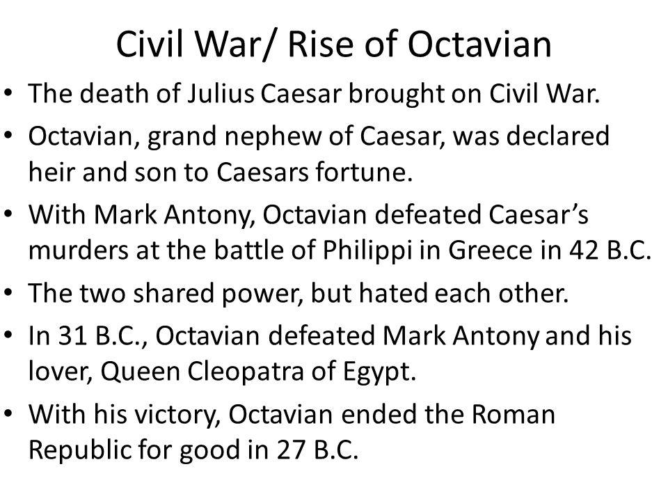 Civil War/ Rise of Octavian The death of Julius Caesar brought on Civil War.