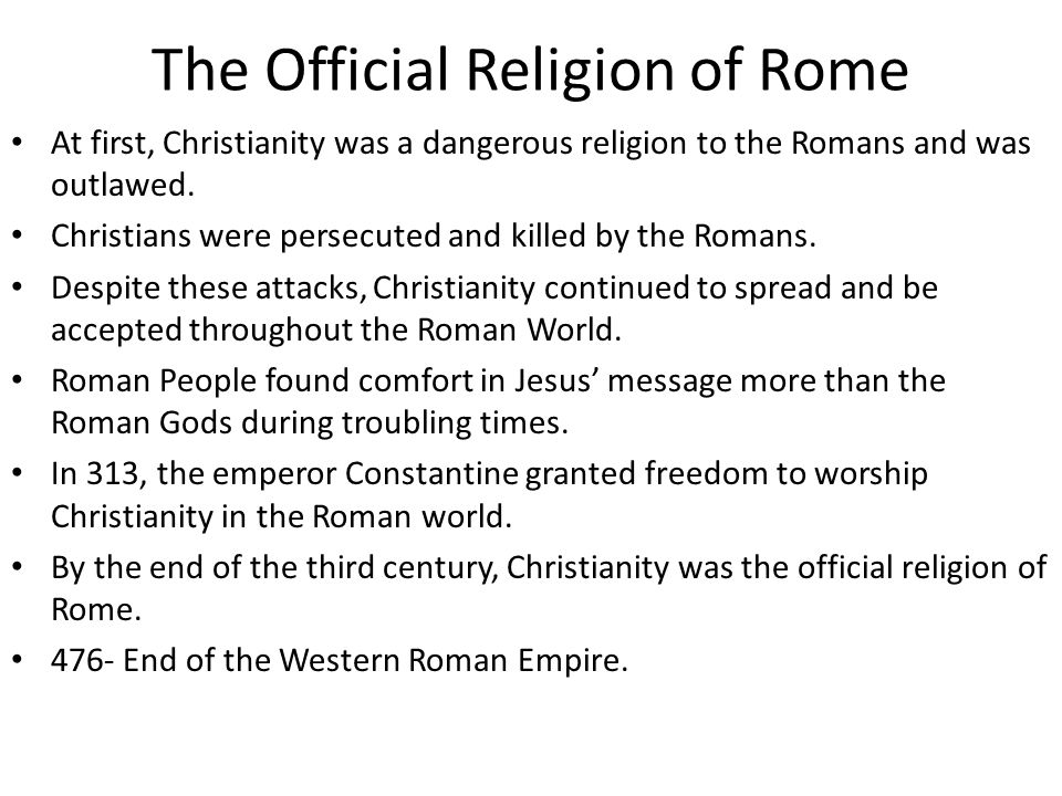 The Official Religion of Rome At first, Christianity was a dangerous religion to the Romans and was outlawed.