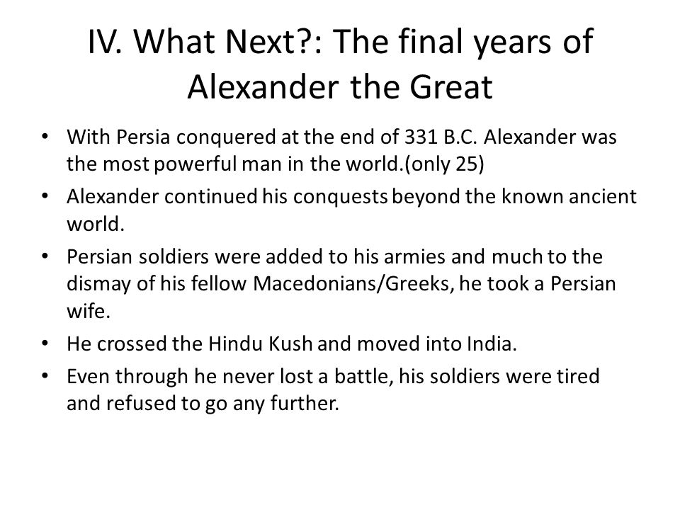 IV.What Next?: The final years of Alexander the Great With Persia conquered at the end of 331 B.C.