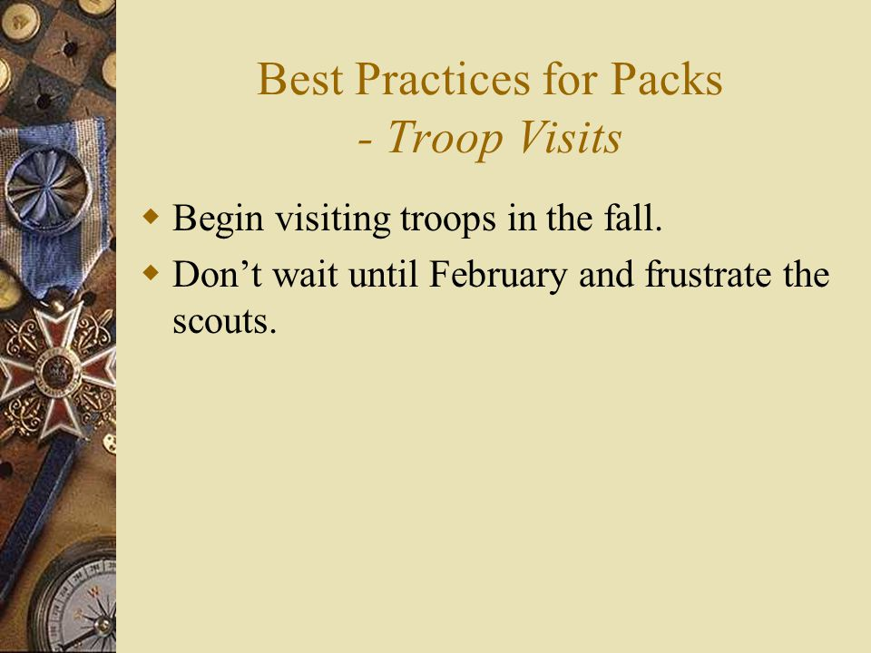 Best Practices for Packs - Troop Visits  Begin visiting troops in the fall.  Don't wait until February and frustrate the scouts.