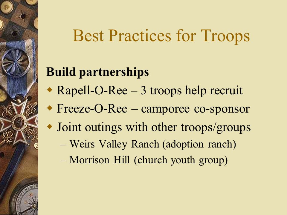 Best Practices for Troops Build partnerships  Rapell-O-Ree – 3 troops help recruit  Freeze-O-Ree – camporee co-sponsor  Joint outings with other tr