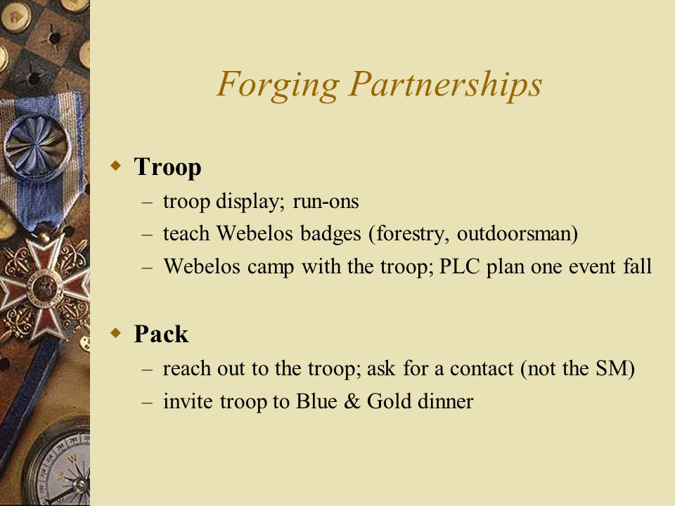 Forging Partnerships  Troop – troop display; run-ons – teach Webelos badges (forestry, outdoorsman) – Webelos camp with the troop; PLC plan one event fall  Pack – reach out to the troop; ask for a contact (not the SM) – invite troop to Blue & Gold dinner