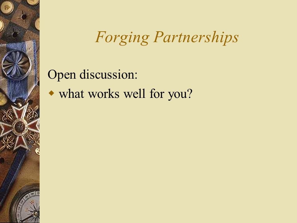 Forging Partnerships Open discussion:  what works well for you?