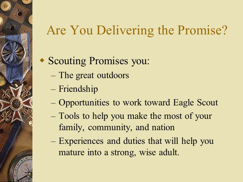 Are You Delivering the Promise?  Scouting Promises you: – The great outdoors – Friendship – Opportunities to work toward Eagle Scout – Tools to help