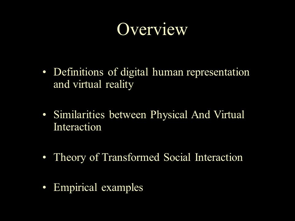Overview Definitions of digital human representation and virtual reality Similarities between Physical And Virtual Interaction Theory of Transformed Social Interaction Empirical examples