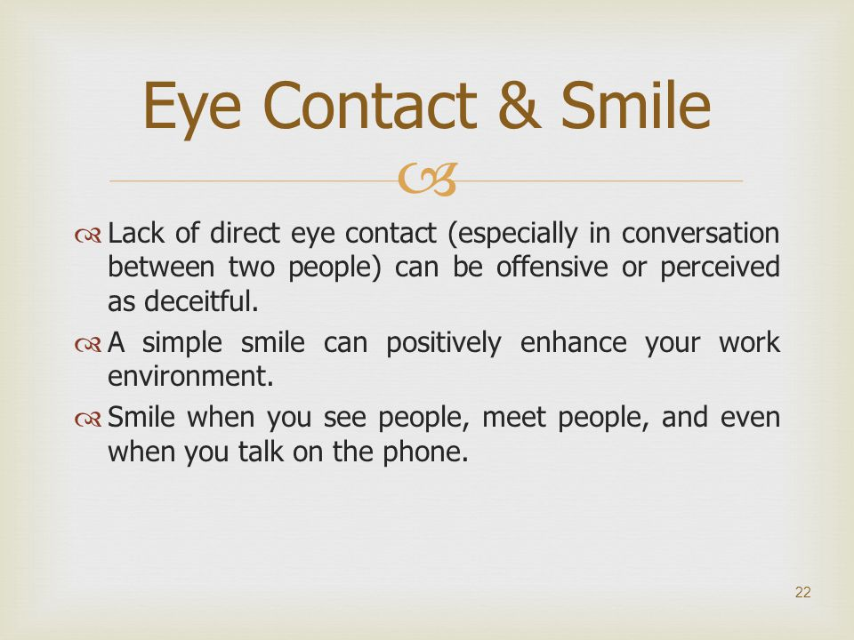   Lack of direct eye contact (especially in conversation between two people) can be offensive or perceived as deceitful.  A simple smile can positi