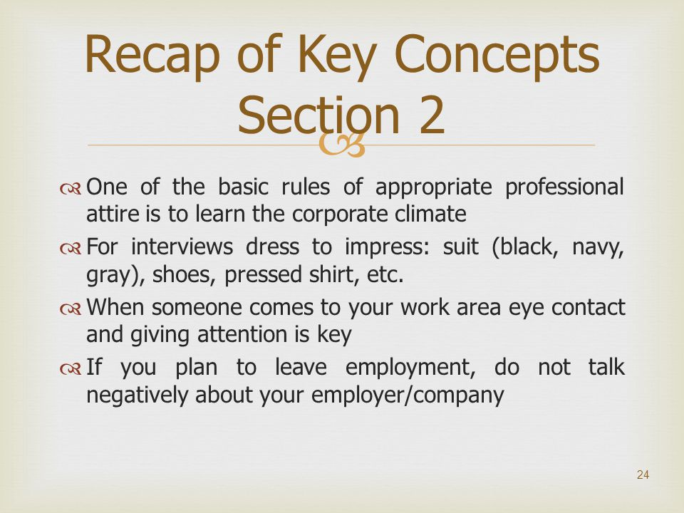   One of the basic rules of appropriate professional attire is to learn the corporate climate  For interviews dress to impress: suit (black, navy,