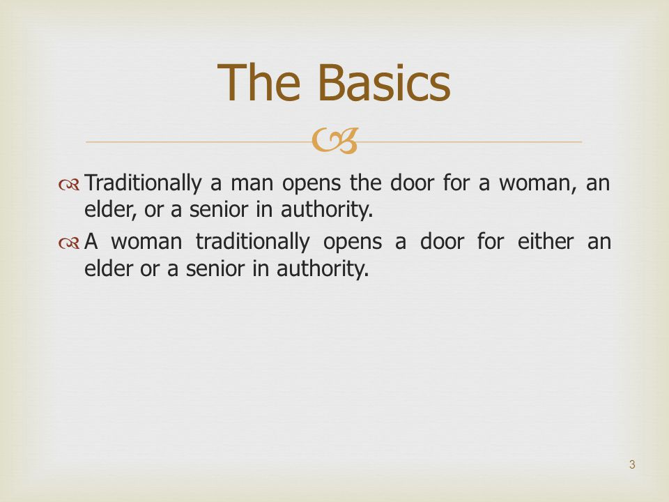   Traditionally a man opens the door for a woman, an elder, or a senior in authority.  A woman traditionally opens a door for either an elder or a
