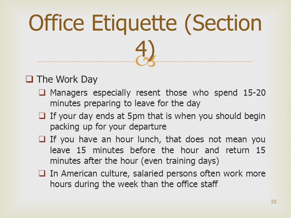   The Work Day  Managers especially resent those who spend 15-20 minutes preparing to leave for the day  If your day ends at 5pm that is when you