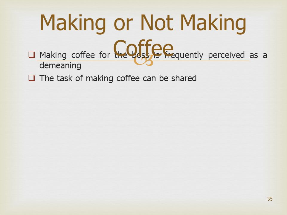   Making coffee for the boss is frequently perceived as a demeaning  The task of making coffee can be shared 35 Making or Not Making Coffee