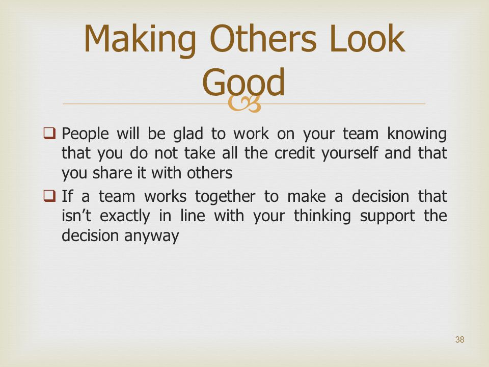   People will be glad to work on your team knowing that you do not take all the credit yourself and that you share it with others  If a team works