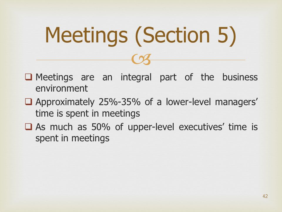   Meetings are an integral part of the business environment  Approximately 25%-35% of a lower-level managers' time is spent in meetings  As much a