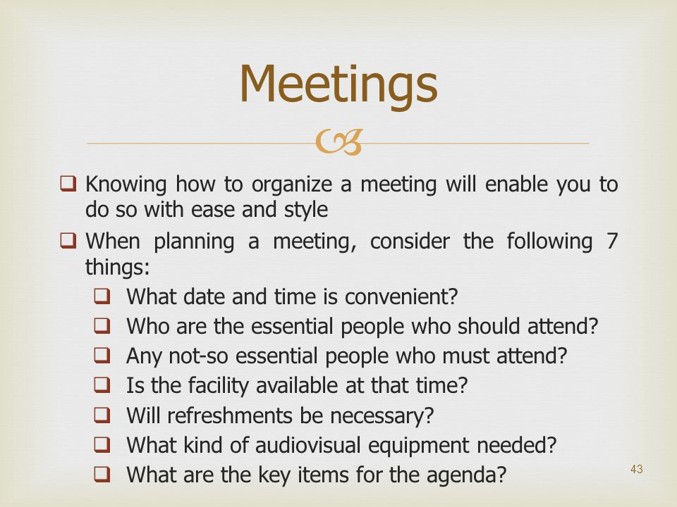   Knowing how to organize a meeting will enable you to do so with ease and style  When planning a meeting, consider the following 7 things:  What