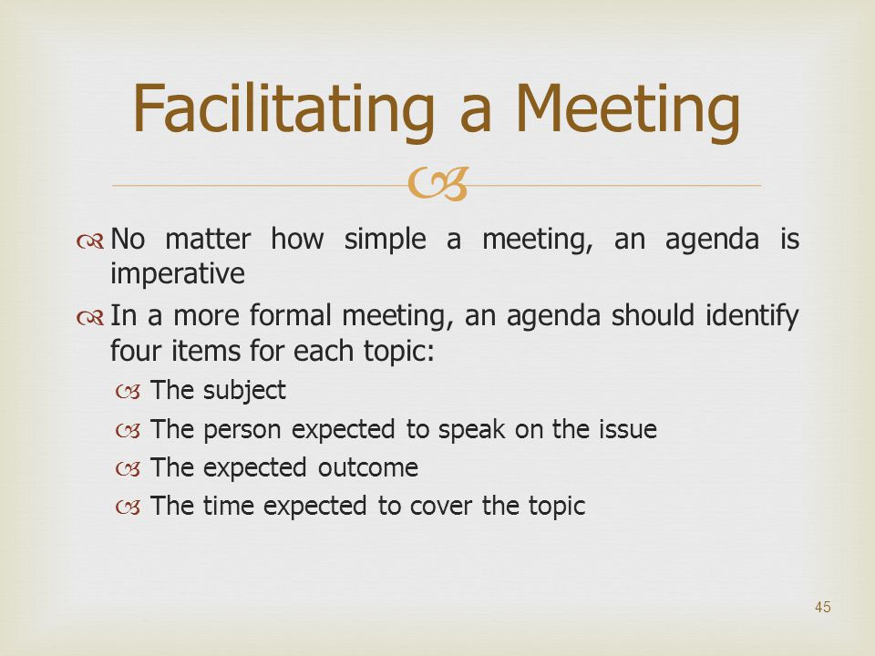   No matter how simple a meeting, an agenda is imperative  In a more formal meeting, an agenda should identify four items for each topic:  The sub