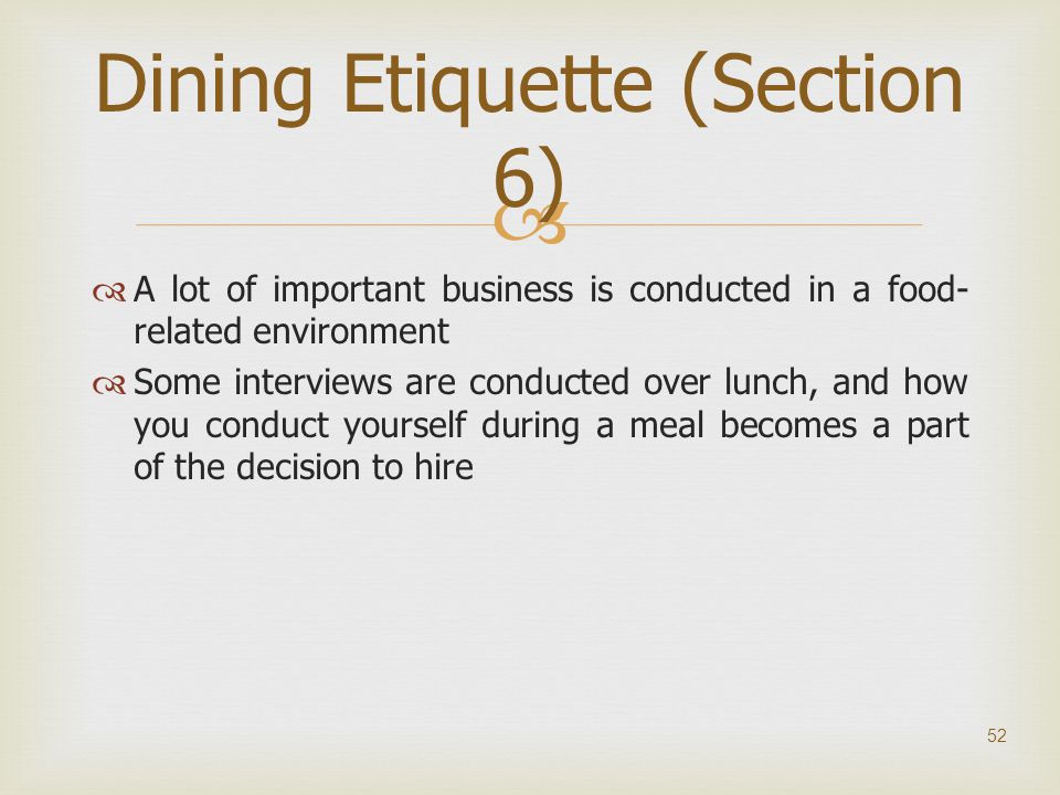   A lot of important business is conducted in a food- related environment  Some interviews are conducted over lunch, and how you conduct yourself d