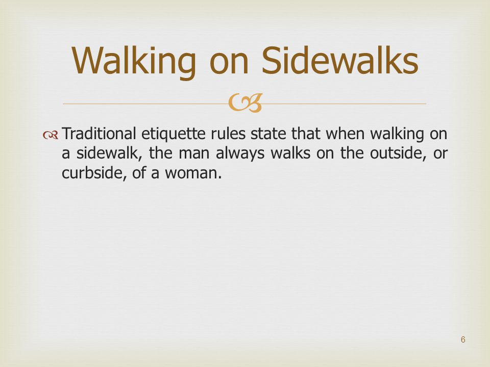   Traditional etiquette rules state that when walking on a sidewalk, the man always walks on the outside, or curbside, of a woman. 6 Walking on Side