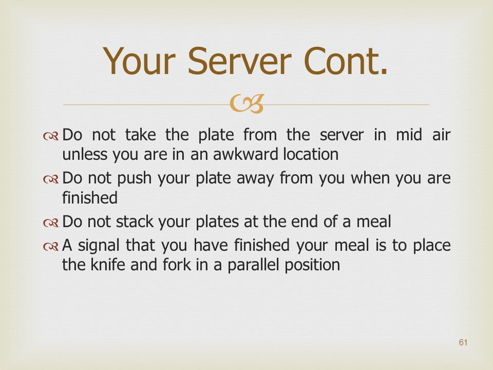   Do not take the plate from the server in mid air unless you are in an awkward location  Do not push your plate away from you when you are finishe