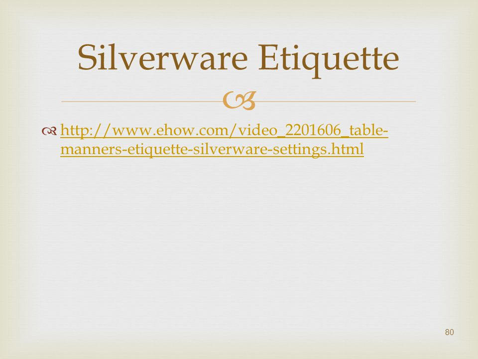   http://www.ehow.com/video_2201606_table- manners-etiquette-silverware-settings.html http://www.ehow.com/video_2201606_table- manners-etiquette-sil