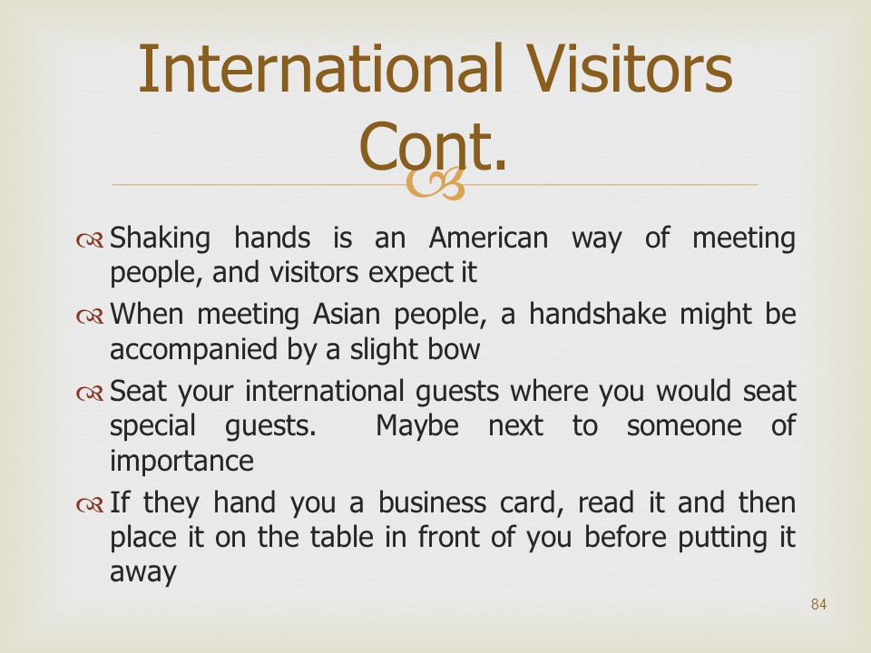   Shaking hands is an American way of meeting people, and visitors expect it  When meeting Asian people, a handshake might be accompanied by a slig