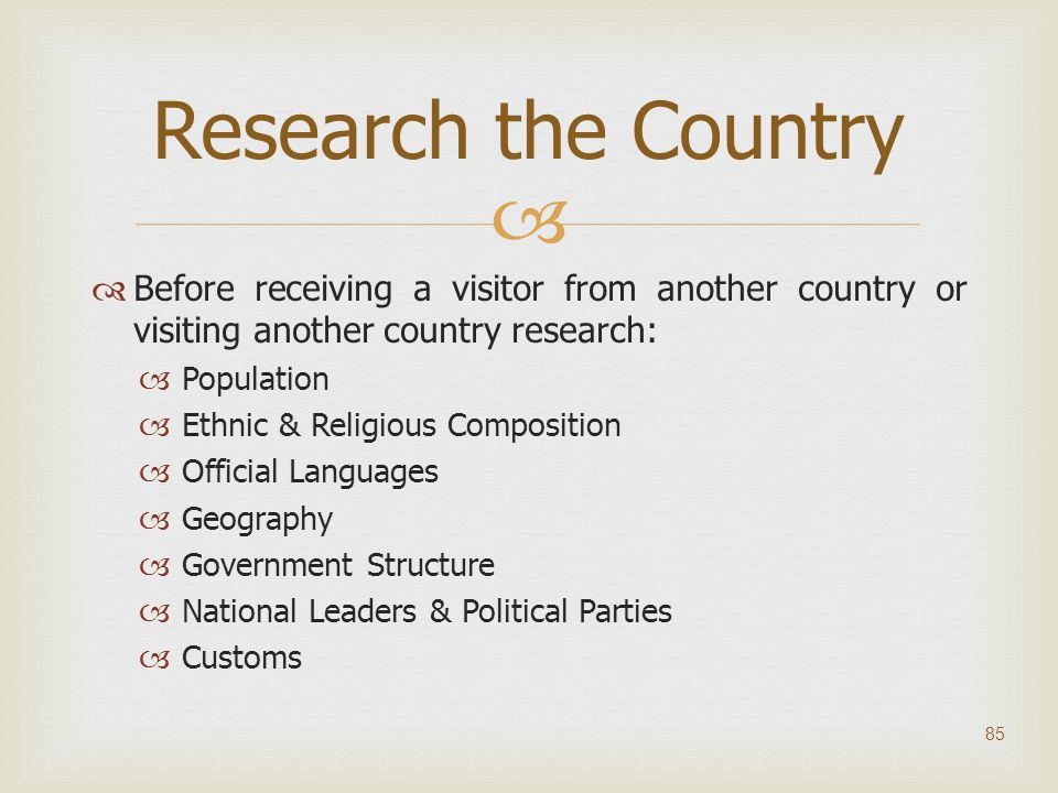   Before receiving a visitor from another country or visiting another country research:  Population  Ethnic & Religious Composition  Official Lan