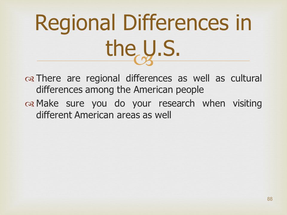   There are regional differences as well as cultural differences among the American people  Make sure you do your research when visiting different