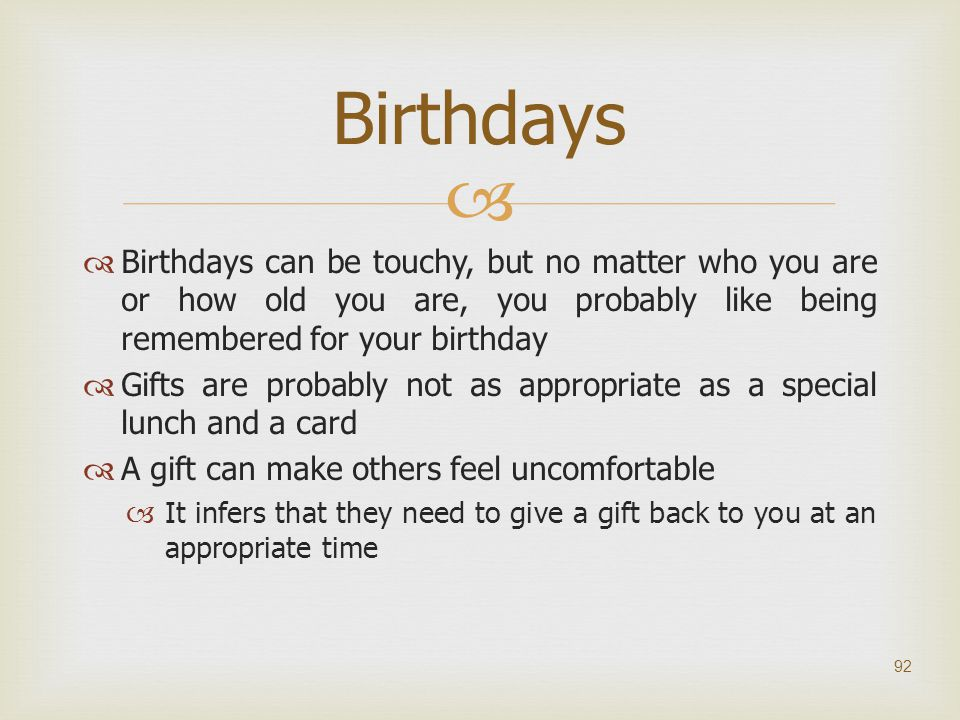   Birthdays can be touchy, but no matter who you are or how old you are, you probably like being remembered for your birthday  Gifts are probably n