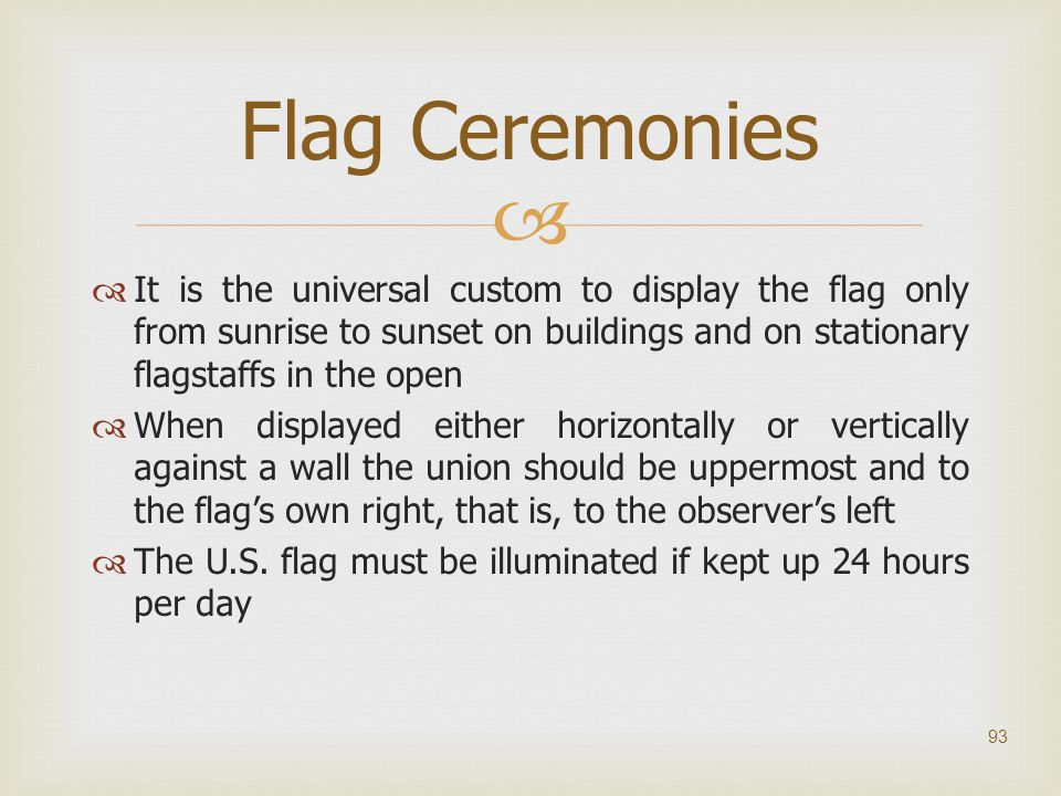   It is the universal custom to display the flag only from sunrise to sunset on buildings and on stationary flagstaffs in the open  When displayed
