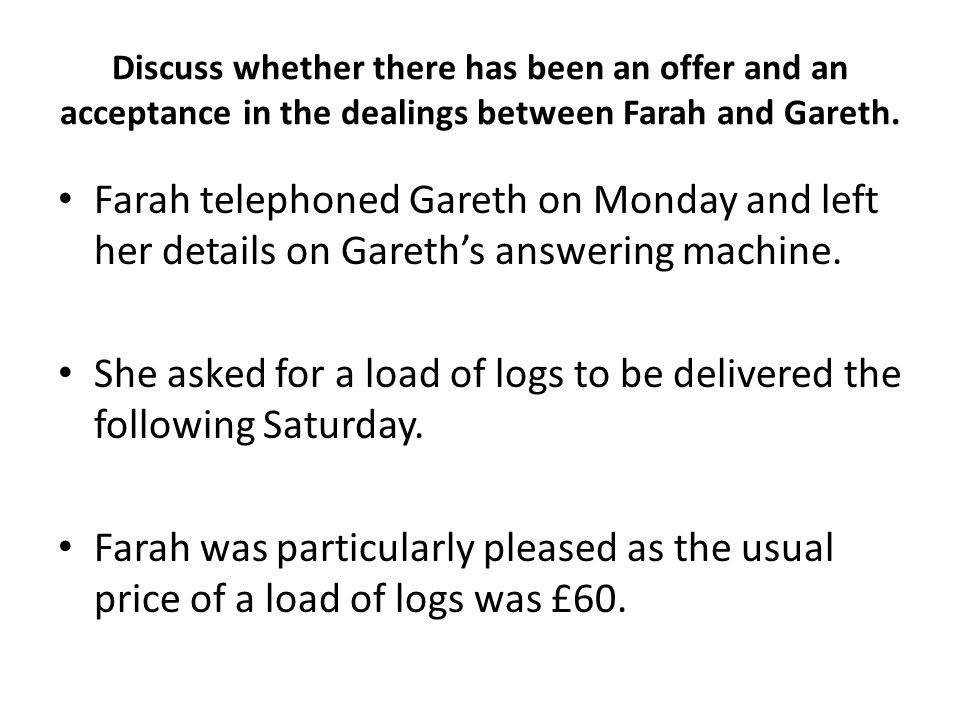 Discuss whether there has been an offer and an acceptance in the dealings between Farah and Gareth.