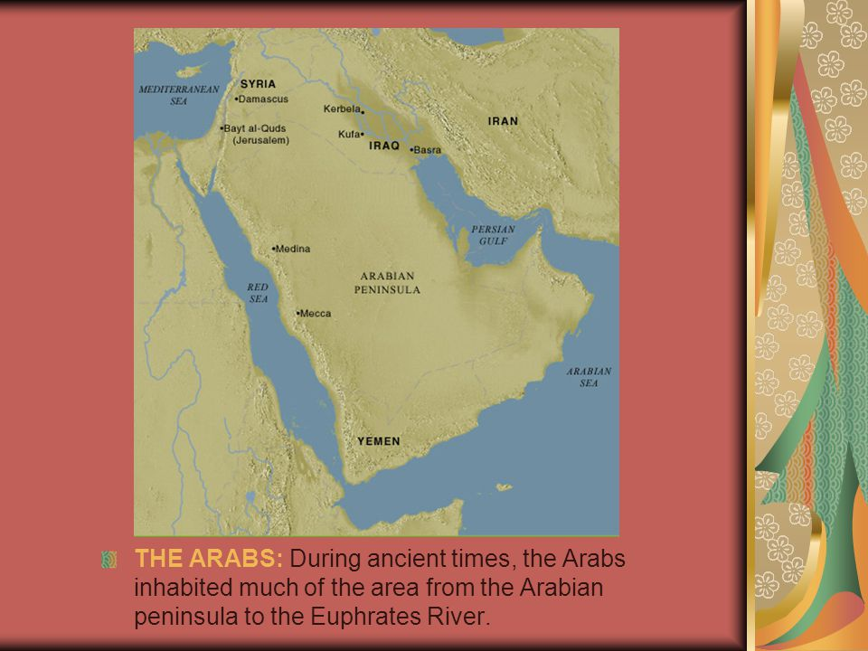 THE ARABS: During ancient times, the Arabs inhabited much of the area from the Arabian peninsula to the Euphrates River.