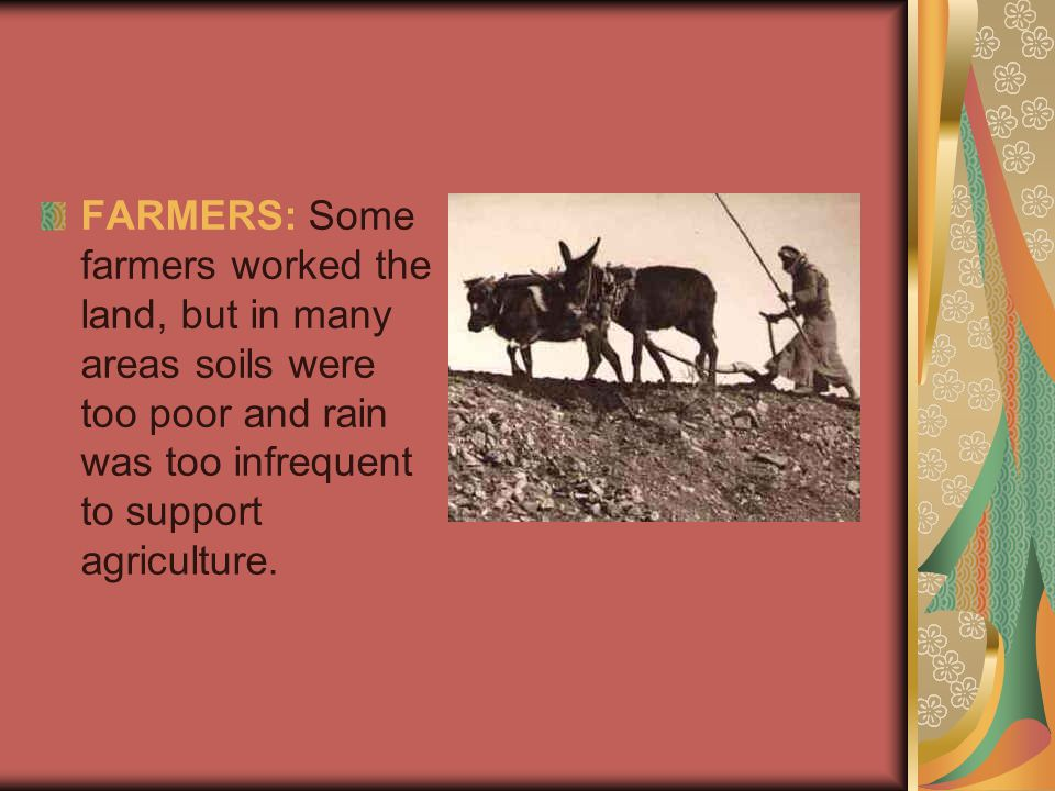 FARMERS: Some farmers worked the land, but in many areas soils were too poor and rain was too infrequent to support agriculture.