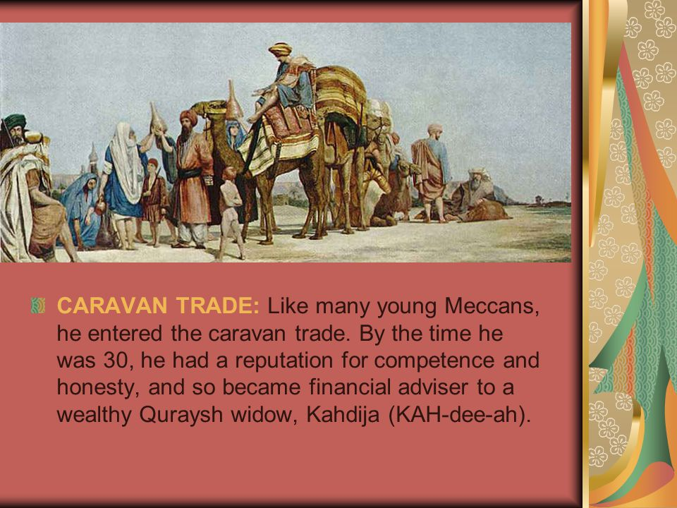 CARAVAN TRADE: Like many young Meccans, he entered the caravan trade.