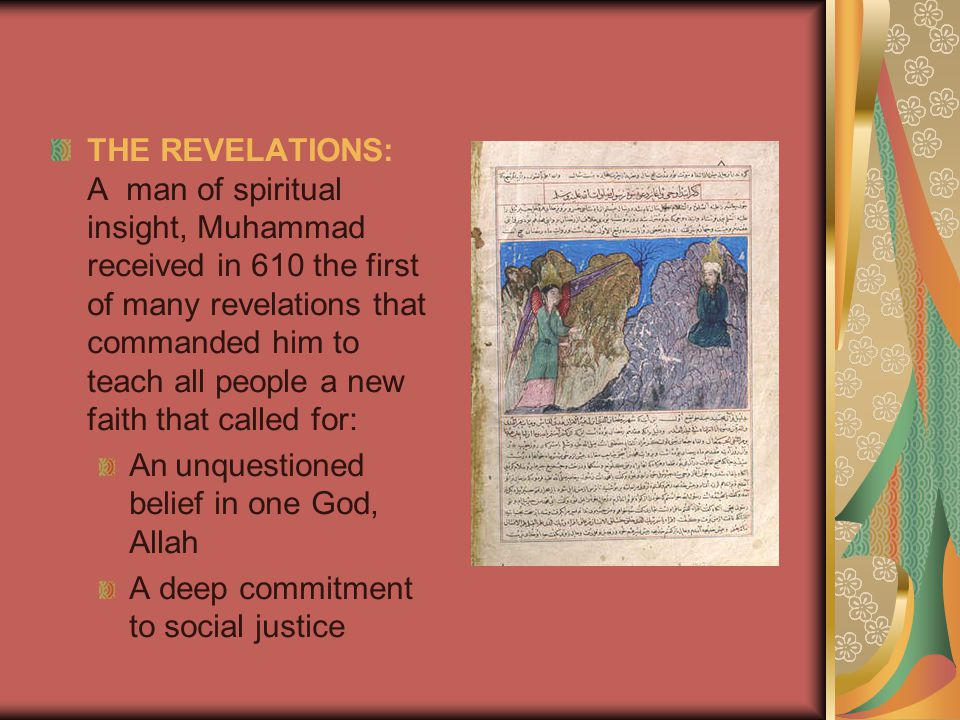THE REVELATIONS: A man of spiritual insight, Muhammad received in 610 the first of many revelations that commanded him to teach all people a new faith that called for: An unquestioned belief in one God, Allah A deep commitment to social justice