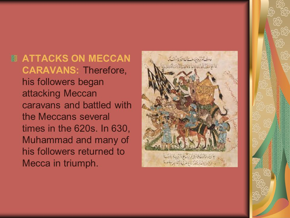 ATTACKS ON MECCAN CARAVANS: Therefore, his followers began attacking Meccan caravans and battled with the Meccans several times in the 620s.